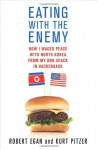 Eating with the Enemy: How I Waged Peace with North Korea from My BBQ Shack in Hackensack - Robert Egan, Kurt Pitzer