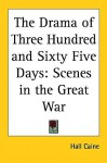 The Drama of Three Hundred and Sixty Five Days: Scenes in the Great War - Hall Caine