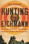 Hunting Eichmann: How a Band of Survivors and a Young Spy Agency Chased Down the World's Most Notorious Nazi - Neal Bascomb