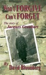 Won't Forgive, Can't Forget: The Story of Jacques Graubart - David Bloomberg