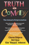 Truth in Comedy: The Manual of Improvisation - Charna Halpern, Del Close, Kim Howard Johnson
