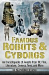 Famous Robots and Cyborgs: An Encyclopedia of Robots from TV, Film, Literature, Comics, Toys, and More - Dan Roberts