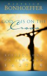 God Is on the Cross: Reflections on Lent and Easter - Dietrich Bonhoeffer