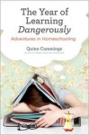 The Year of Learning Dangerously: Adventures in Homeschooling - Quinn Cummings