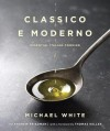 Classico e Moderno: Essential Italian Cooking - Michael White, Andrew Friedman