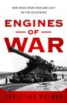 Engines of War: How Wars Were Won & Lost on the Railways - Christian Wolmar