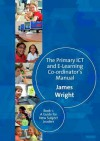 The Primary ICT and E-learning Co-ordinator's Manual: Book 1: A Guide for New Subject Leaders - James Wright