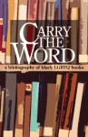 Carry The Word: A Bibliography of Black LGBTQ Books - Steven G. Fullwood, Lisa C. Moore, Reginald Harris