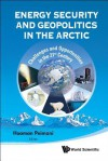 Energy Security and Geopolitics in the Arctic: Challenges and Opportunities in the 21st Century - Hooman Peimani