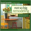 Not So Big Remodeling: A Better House for the Way You Really Live - Sarah Susanka, Marc Vassallo