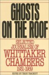 Ghosts on the Roof: Selected Journalism of Whittaker Chambers, 1931-1959 - Whittaker Chambers