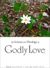 The Science and Theology of Godly Love - Matthew T. Lee, Amos Yong