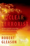 The Nuclear Terrorist: His Financial Backers and Political Patrons in the US and Abroad - Robert Gleason