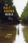 The Half-Known World: On Writing Fiction - Robert Boswell