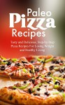 Paleo Pizza Recipes: Tasty and Delicious, Step-by-Step Pizza Recipes For Losing Weight and Healthy Living - Michelle Green, Paleo, Paleo Pizza, Cookbook, Pizza, Caveman Diet, Gluten Free, Recipes