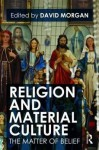 Religion and Material Culture: The Matter of Belief - David Morgan