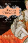 Before Versailles: Before the History You Know... a Novel of Louis XIV - Karleen Koen