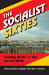 The Socialist Sixties: Crossing Borders in the Second World - Anne E. Gorsuch, Diane P. Koenker