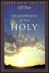 The Knowledge Of The Holy: The Attributes Of God: Their Meaning In The Christian Life - A.W. Tozer