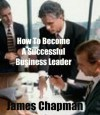 How to Become a Successful Business Leader. - James Chapman