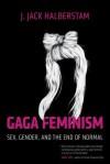 Gaga Feminism: Sex, Gender, and the End of Normal - J. Jack Halberstam