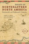 Essays on Northeastern North America, 17th & 18th Centuries - John G. Reid