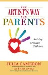 The Artist's Way for Parents: A spiritual approach to raising creative children - Julia Cameron