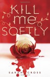 Kill Me Softly - Sarah Cross