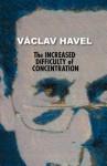 The Increased Difficulty of Concentration - Václav Havel, Edward Einhorn, Stephan Simek