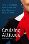 Cruising Attitude: Tales of Crashpads, Crew Drama, and Crazy Passengers at 35,000 Feet - Heather Poole