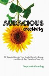 Audacious Creativity: 30 Ways to Liberate Your Soulful Creative Energy--And How It Can Transform Your Life - Stephanie Gunning