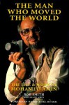 The Man Who Moved the World: The Life and Work of Mohamed Amin - Bob Smith, Salim Amin, Patrick Welland, Michael Buerk
