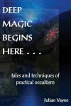 Deep Magic Begins Here: Tales and Techniques of Practical Occultism - Julian Vayne