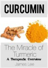 Curcumin - The Miracle of Turmeric - A Therapeutic Overview - James Lee