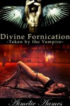 Taken by the Vampire (Divine Fornication II--An Erotic Story of Angels, Vampires and Werewolves (Divine Fornication (An Erotic Story of Angels, Vampires and Werewolves)) - Aimélie Aames