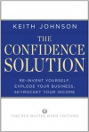 The Confidence Solution: Reinvent Yourself, Explode Your Business, Skyrocket Your Income - Keith Lee Johnson