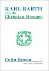 Karl Barth and the Christian Message - Colin Brown
