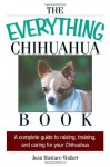 The Everything Chihuahua Book: A Complete Guide to Raising, Training, And Caring for Your Chihuahua (Everything: Pets) - Joan Hustace Walker