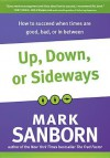 Up, Down, or Sideways: How to Succeed When Times Are Good, Bad, or in Between - Mark Sanborn