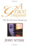 A Grace Disguised: How the Soul Grows Through Loss - Gerald Lawson Sittser