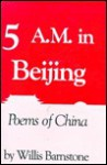 Five A.M. in Beijing: Poems of China - Willis Barnstone
