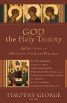 God the Holy Trinity: Reflections on Christian Faith and Practice - Timothy George