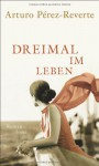 Dreimal im Leben - Arturo Pérez-Reverte, Petra Zickmann