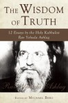 The Wisdom of Truth: 12 Essays by the Holy Kabbalist Rav Yehuda Ashlag - Yehuda Ashlag, Michael Berg