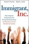 Immigrant, Inc.: Why Immigrant Entrepreneurs Are Driving the New Economy (and How They Will Save the American Worker) - Richard T. Herman, Robert Smith