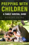 Prepping with Children: A Family Survival Guide - Robert Paine