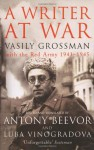 A Writer At War: Vasily Grossman With The Red Army 1941-1945 - Vasily Grossman, Antony Beevor, Luba Vinogradova