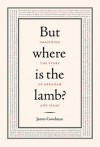 But Where is the Lamb?: Imagining the Story of Abraham and Isaac - James Goodman