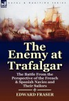 The Enemy at Trafalgar: The Battle from the Perspective of the French & Spanish Navies and Their Sailors - Edward Fraser