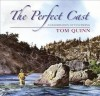 The Perfect Cast: A Celebration of Fly-Fishing - Tom Quinn